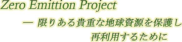 Zero Emittion Project ―限りある貴重な地球資源を保護し、再利用するために